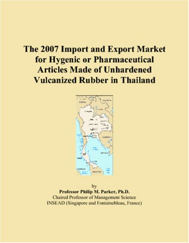 The 2007 Import and Export Market for Hygenic or Pharmaceutical Articles Made of Unhardened Vulcanized Rubber in Thailand par Philip M. Parker
