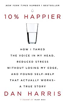 10% Happier: How I Tamed the Voice in My Head, Reduced Stress Without Losing My Edge, and Found Self-Help That Actually Works - A True Story by [Harris, Dan]