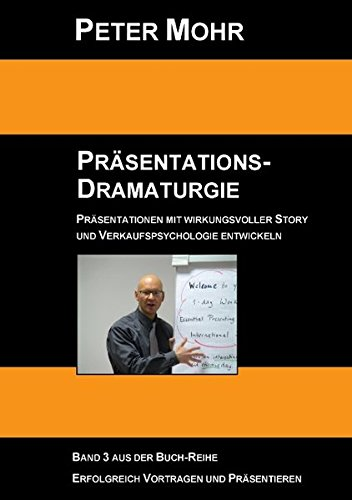 Präsentations-Dramaturgie: Präsentationen mit wirkungsvoller Story und Verkaufspsychologie entwickeln - Band 3
