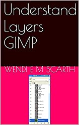 Understand Layers GIMP (GIMP Made Easy by Wendi E M Scarth Book 5)