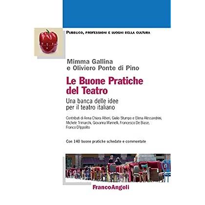 Le Buone Pratiche Del Teatro. Una Banca Delle Idee Per Il Teatro Italiano. Con 140 Buone Pratiche Schedate E Commentate (Pubblico, Professioni, Luoghi Della Cult. Vol. 41)