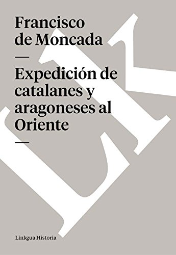 Expedición de catalanes y aragoneses al Oriente (Memoria-Viajes) por Francisco de Moncada