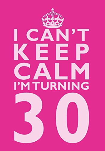I Can't Keep Calm I'm Turning 30 Birthday Gift Notebook (7 x 10 Inches): Novelty Gag Gift Book for Women Turning 30 (30th Birthday Present) (Humorous ... Sisters, Aunts, Best Friends Or Coworkers)