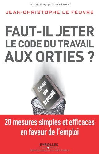 Faut-il jeter le Code du travail aux orties : 20 mesures simples et efficaces en faveur de l'emploi par Christine Lefeuvre