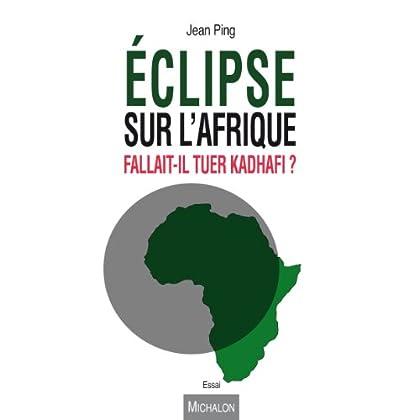 Eclipse sur l'Afrique. Fallait-il tuer Kadhafi ? (ESSAI)