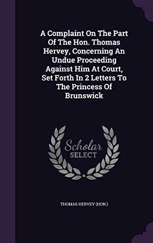 A Complaint On The Part Of The Hon. Thomas Hervey, Concerning An Undue Proceeding Against Him At Court, Set Forth In 2 Letters To The Princess Of Brunswick