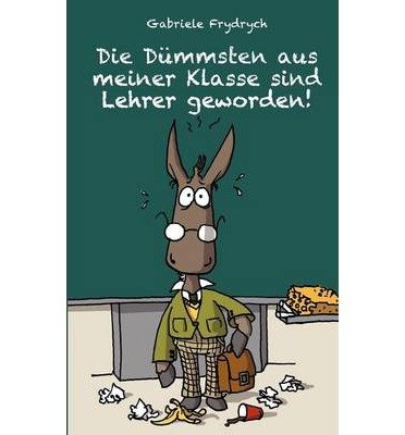 Die D Mmsten Aus Meiner Klasse Sind Lehrer Geworden! (Paperback)(German) - Common