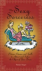 The Sexy Sorceress: Potions, Charms and Spells to Attract and Seduce the Object of Your Desire