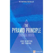 The Pyramid Principle: Logic in Writing and Thinking: Logical Writing, Thinking and Problem Solving (Financial Times Series)