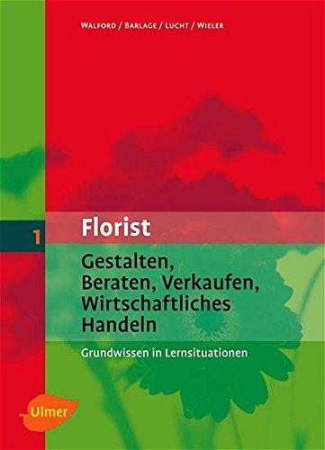 Der Florist: Gestalten, Beraten, Verkaufen, Wirtschaftliches Handeln - Grundwissen in Lernsituationen