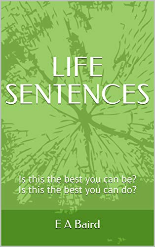 LIFE  SENTENCES: Is this the best you can be? Is this the best you can do? (English Edition) por E A Baird