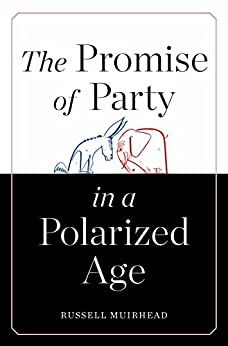 The Promise of Party in a Polarized Age by [Muirhead, Russell]