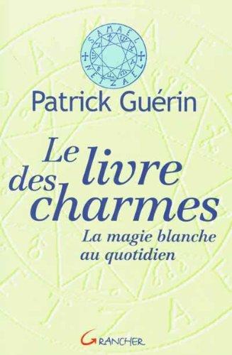 Le Livre des charmes : La Magie blanche quotidienne par Patrick Guérin