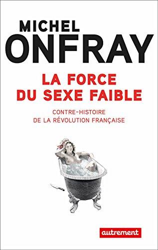 La force du sexe faible. Contre-histoire de la Révolution française (Universités populaires & Cie) par Michel Onfray