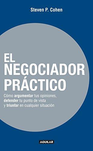 El negociador práctico: Cómo argumentar tus opiniones, defender tu punto de vista y triunfar en cualquie por Steven P. Cohen