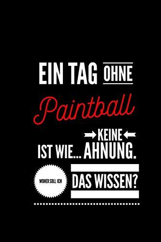 Ein Tag ohne Paintball ist wie... keine Ahnung. Woher soll ich das Wissen ?: Notizbuch | 110 Seiten |  Punkteraster  Dot Grid | 6x9 /15.24 x 22.86 cm | Geschenk an |  Lustiger Spruch über Paintball -