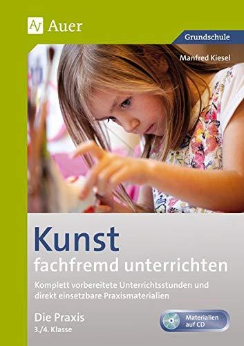 Kunst fachfremd unterrichten, Die Praxis 3/4: Komplett vorbereitete Unterrichtsstunden und direkt einsetzbare Praxismaterialien (3. und 4. Klasse) (Fachfremd unterrichten Grundschule)