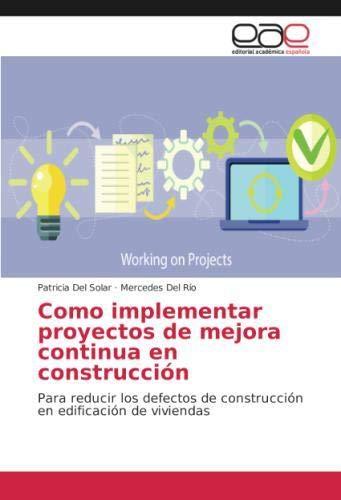 Como implementar proyectos de mejora continua en construcción: Para reducir los defectos de construcción en edificación de viviendas por Patricia Del Solar
