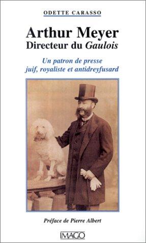 Arthur Meyer, directeur du Gaulois. Un patron de presse juif, royaliste et antidreyfusard par Odette Carasso
