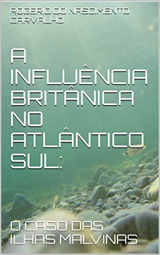 A INFLUÊNCIA BRITÂNICA NO ATLÂNTICO SUL::  O CASO DAS ILHAS MALVINAS (Portuguese Edition) por ROGERIO DO NASCIMENTO CARVALHO