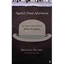 Agnes's Final Afternoon: An Essay on Milan Kundera's Oeuvre: An Essay on the Work of Milan Kundera by Francois Ricard (6-Nov-2003) Paperback