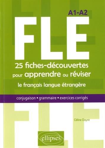 FLE. 25 fiches-découvertes pour apprendre ou réviser le français langue étrangère. Conjugaison, grammaire, exercices corrigés. A1-A2 par Céline Dayre