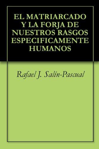 EL MATRIARCADO Y LA FORJA DE NUESTROS RASGOS ESPECIFICAMENTE HUMANOS por Rafael J. Salín-Pascual