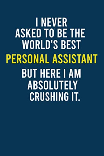 I Never Asked To Be The World's Best Personal Assistant But Here I am Absolutely Crushing It.: Funny  Quotes Personal Assistant Lined Notebook Gift ... Diary Gift For Personal Assistant Coworker .