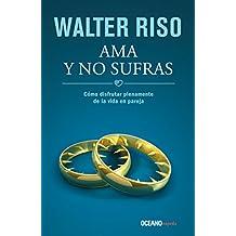 Ama y no sufras: Cómo disfrutar plenamente la vida en pareja (Biblioteca Walter Riso)