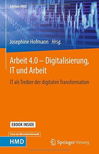 Arbeit 4.0 – Digitalisierung, IT und Arbeit: IT als Treiber der digitalen Transformation (Edition HMD)