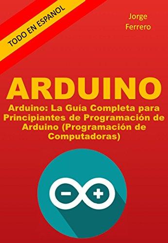 Arduino: La Guía Completa para Principiantes de Programación de Arduino (Programación de Computadoras) por Jorge Ferrero