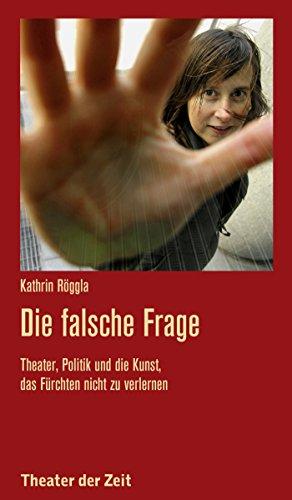 Die falsche Frage: Theater, Politik und die Kunst, das Fürchten nicht zu verlernen (Recherchen 116)