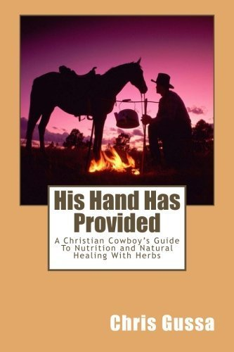 His Hand Has Provided: A Christian Cowboy's Guide to Nutrition and Natural Healing with Herbs by Chris Gussa (2013-10-22) par Chris Gussa