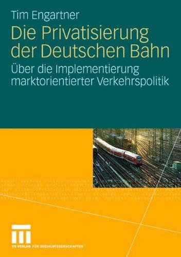 Die Privatisierung der Deutschen Bahn: Über die Implementierung Marktorientierter Verkehrspolitik (German Edition)