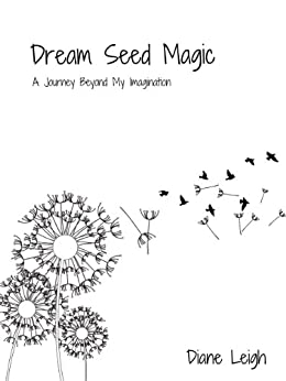 Dream Seed Magic: A Journey Beyond My Imagination by [Leigh, Diane]