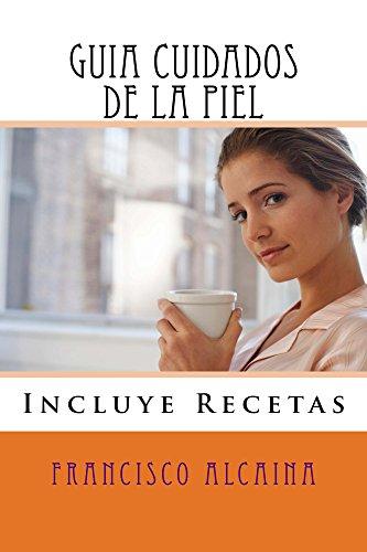 Guia Cuidados de la Piel: Incluye Recetas por Francisco Alcaina