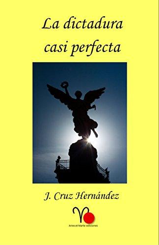 La dictadura casi perfecta por J. Cruz Hernández