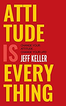 Attitude Is Everything: Change Your Attitude ... Change Your Life! by [Keller, Jeff]