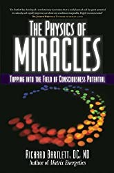 The Physics of Miracles: Tapping in to the Field of Consciousness Potential by Richard Bartlett DC ND (2010-10-19)