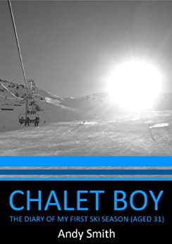 Chalet Boy - The Diary of my First Ski Season (Aged 31) by [Smith, Andy]