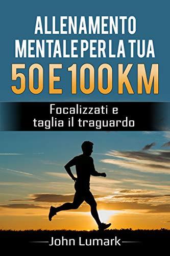 Allenamento mentale per la tua  50 e 100 km: Focalizzati e taglia il traguardo (Italian Edition) por John Lumark