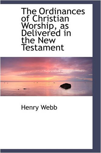The Ordinances of Christian Worship, as Delivered in the New Testament