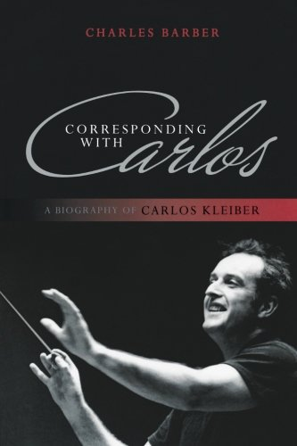Corresponding with Carlos: A Biography of Carlos Kleiber por Charles Barber