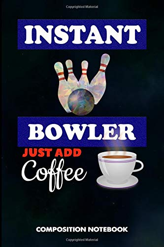 Instant Bowler Just add Coffee: Composition Notebook, Funny Sarcastic Birthday Journal for Bowling Sports Game Lovers to write on