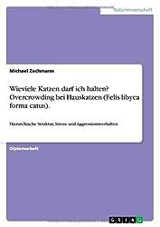Wieviele Katzen darf ich halten? Overcrowding bei Hauskatzen (Felis libyca forma catus): Hierarchische Struktur, Stress- und Aggressionsverhalten by Michael Zechmann (2007-07-26)