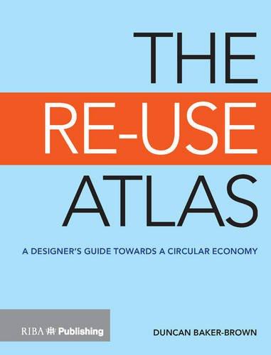The Re-Use Atlas: A Designer's Guide Towards the Circular Economy por Duncan Baker-Brown