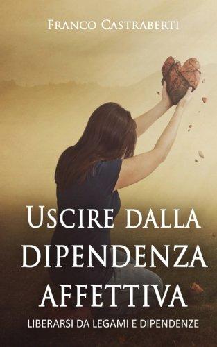 Uscire dalla dipendenza affettiva: Liberarsi da legami e dipendenze
