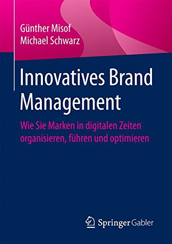 Innovatives Brand Management: Wie Sie Marken in digitalen Zeiten organisieren, führen und optimieren