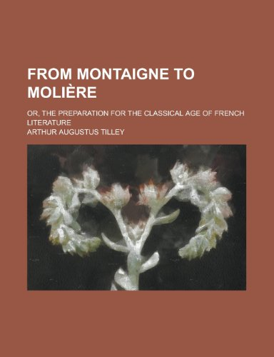 From Montaigne to Moli Re; Or, the Preparation for the Classical Age of French Literature