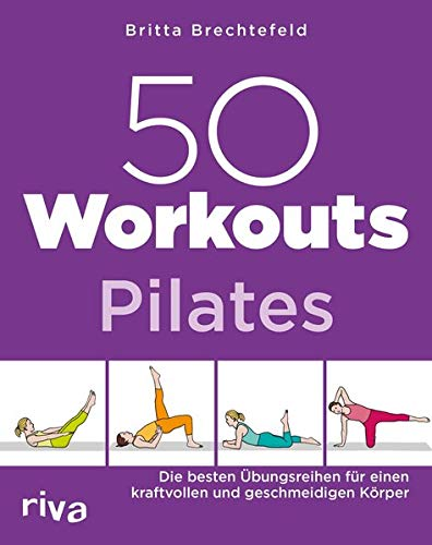 50 Workouts - Pilates: Die besten Übungsreihen für einen kraftvollen und geschmeidigen Körper (Bewegung Und Balance)